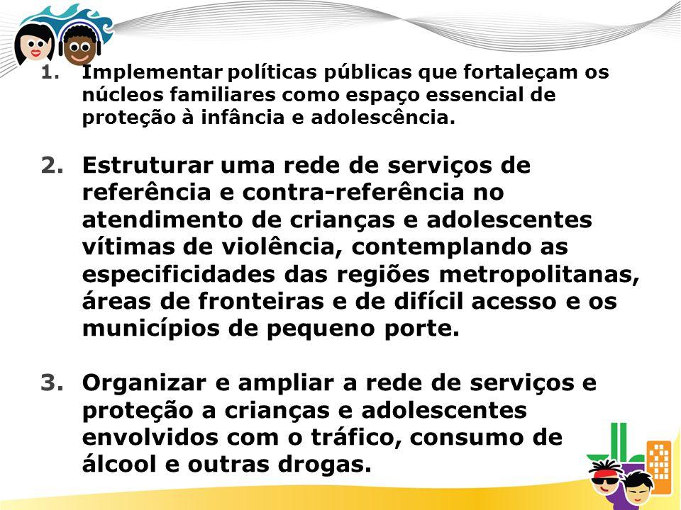 1.Implementar políticas públicas que fortaleçam os núcleos familiares como espaço essencial de proteção à infância e adolescência. 2.Estruturar uma re