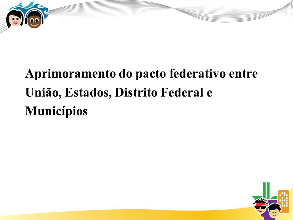 Aprimoramento do pacto federativo entre União, Estados, Distrito Federal e Municípios