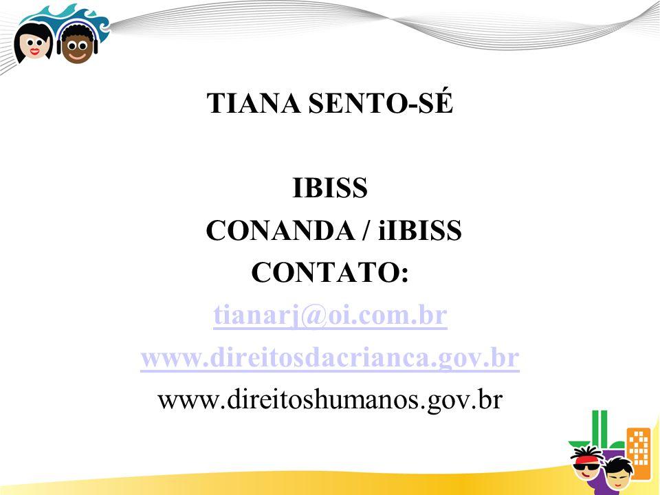 TIANA SENTO-SÉ IBISS CONANDA / iIBISS CONTATO: tianarj@oi.com.br www.direitosdacrianca.gov.br www.direitoshumanos.gov.br