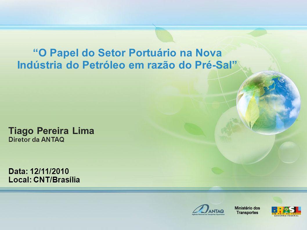 O Papel do Setor Portuário na Nova Indústria do Petróleo em razão do Pré-Sal Tiago Pereira Lima Diretor da ANTAQ Data: 12/11/2010 Local: CNT/Brasília