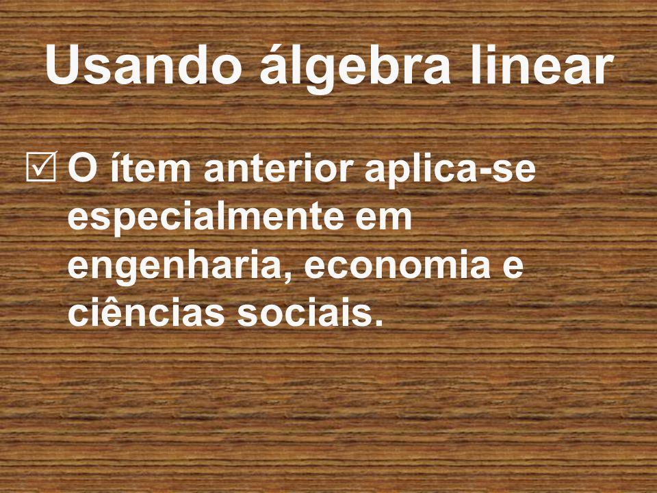 O ítem anterior aplica-se especialmente em engenharia, economia e ciências sociais. Usando álgebra linear