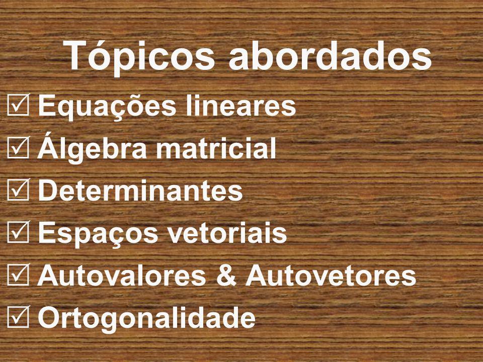 Tópicos abordados Equações lineares Álgebra matricial Determinantes Espaços vetoriais Autovalores & Autovetores Ortogonalidade