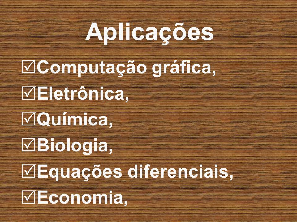 Aplicações Computação gráfica, Eletrônica, Química, Biologia, Equações diferenciais, Economia,