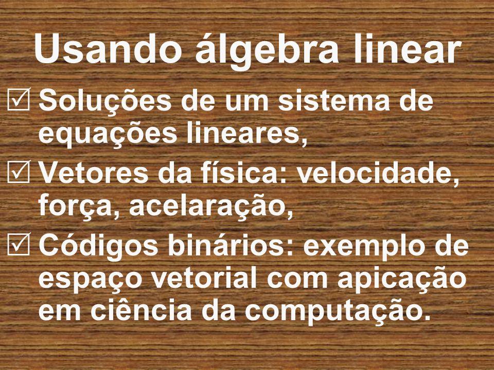 Usando álgebra linear Soluções de um sistema de equações lineares, Vetores da física: velocidade, força, acelaração, Códigos binários: exemplo de espa
