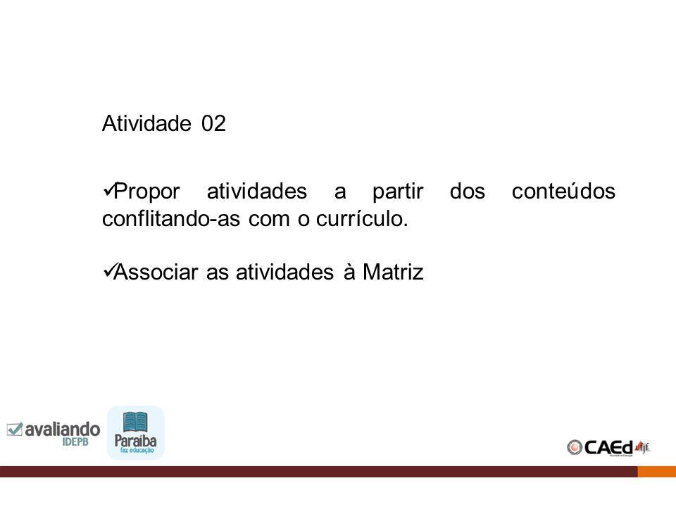 Atividade 02 Propor atividades a partir dos conteúdos conflitando-as com o currículo. Associar as atividades à Matriz