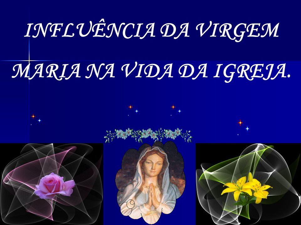 INFLUÊNCIA DA VIRGEM MARIA NA VIDA DA IGREJA.