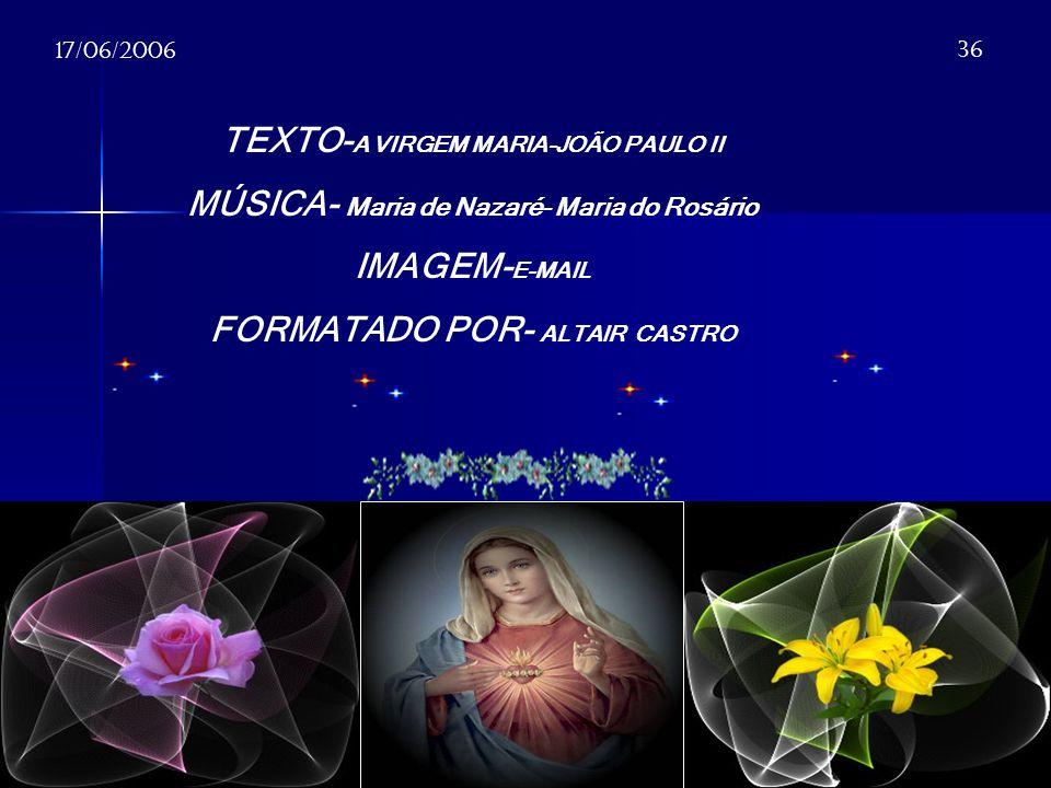 TEXTO- A VIRGEM MARIA-JOÃO PAULO II MÚSICA- Maria de Nazaré- Maria do Rosário IMAGEM- E-MAIL FORMATADO POR- ALTAIR CASTRO 17/06/2006 36
