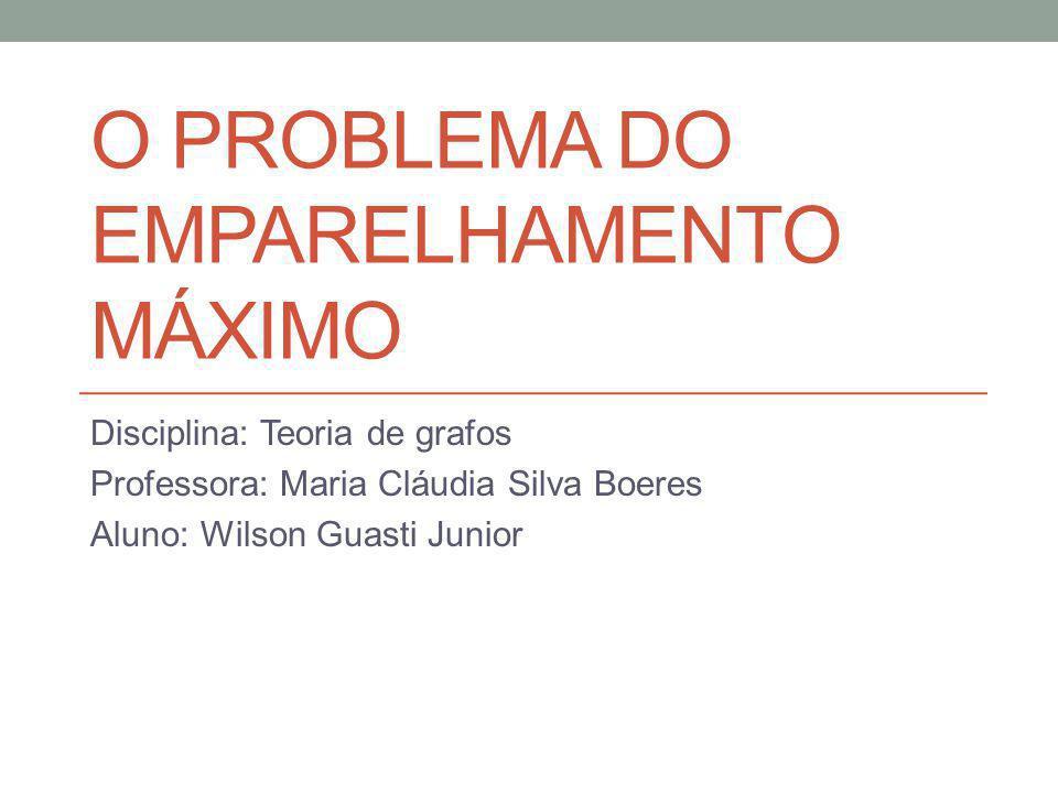 O PROBLEMA DO EMPARELHAMENTO MÁXIMO Disciplina: Teoria de grafos Professora: Maria Cláudia Silva Boeres Aluno: Wilson Guasti Junior