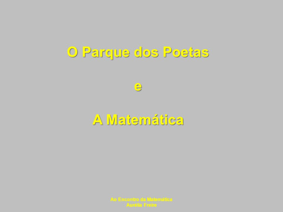 O Parque dos Poetas e A Matemática Ao Encontro da Matemática Aurélia Freire
