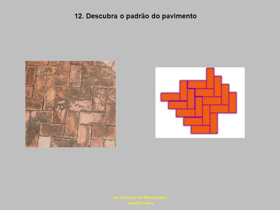 12. Descubra o padrão do pavimento Ao Encontro da Matemática Aurélia Freire