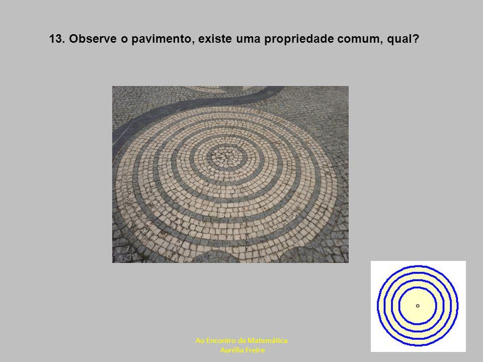 13. Observe o pavimento, existe uma propriedade comum, qual? Ao Encontro da Matemática Aurélia Freire