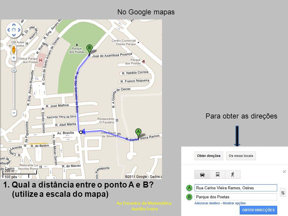 No Google mapas Para obter as direções 1. Qual a distância entre o ponto A e B? (utilize a escala do mapa) Ao Encontro da Matemática Aurélia Freire