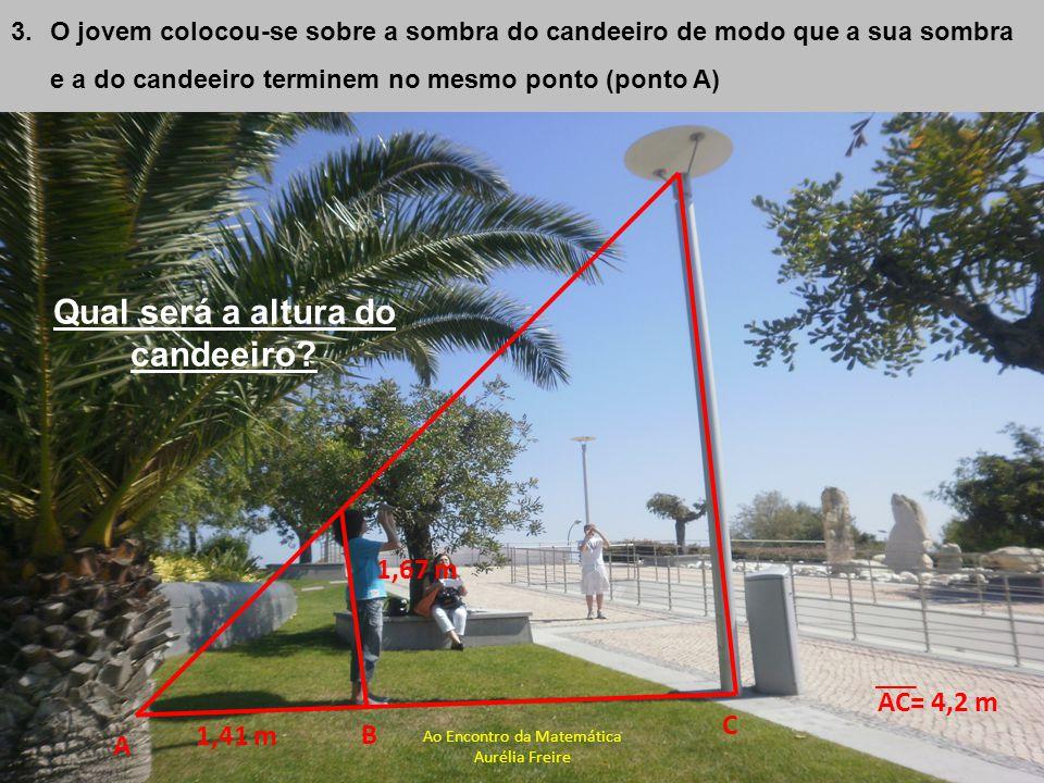 1,67 m B A C 1,41 m 3.O jovem colocou-se sobre a sombra do candeeiro de modo que a sua sombra e a do candeeiro terminem no mesmo ponto (ponto A) AC= 4