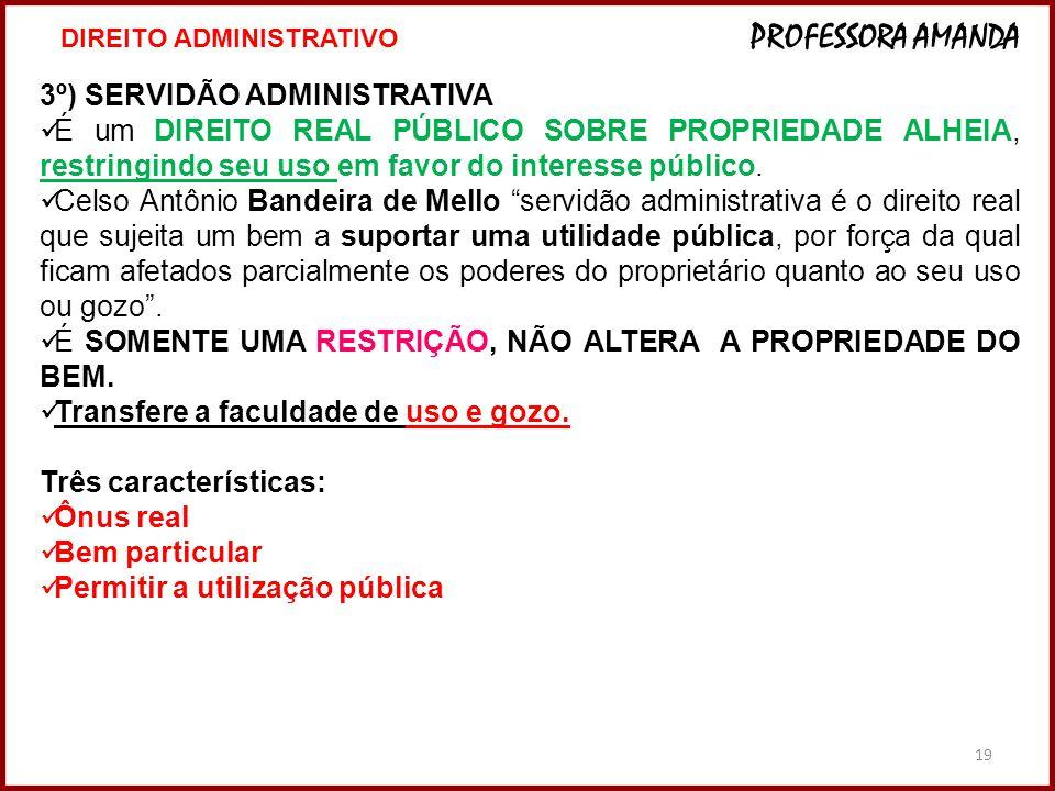 19 3º) SERVIDÃO ADMINISTRATIVA É um DIREITO REAL PÚBLICO SOBRE PROPRIEDADE ALHEIA, restringindo seu uso em favor do interesse público.