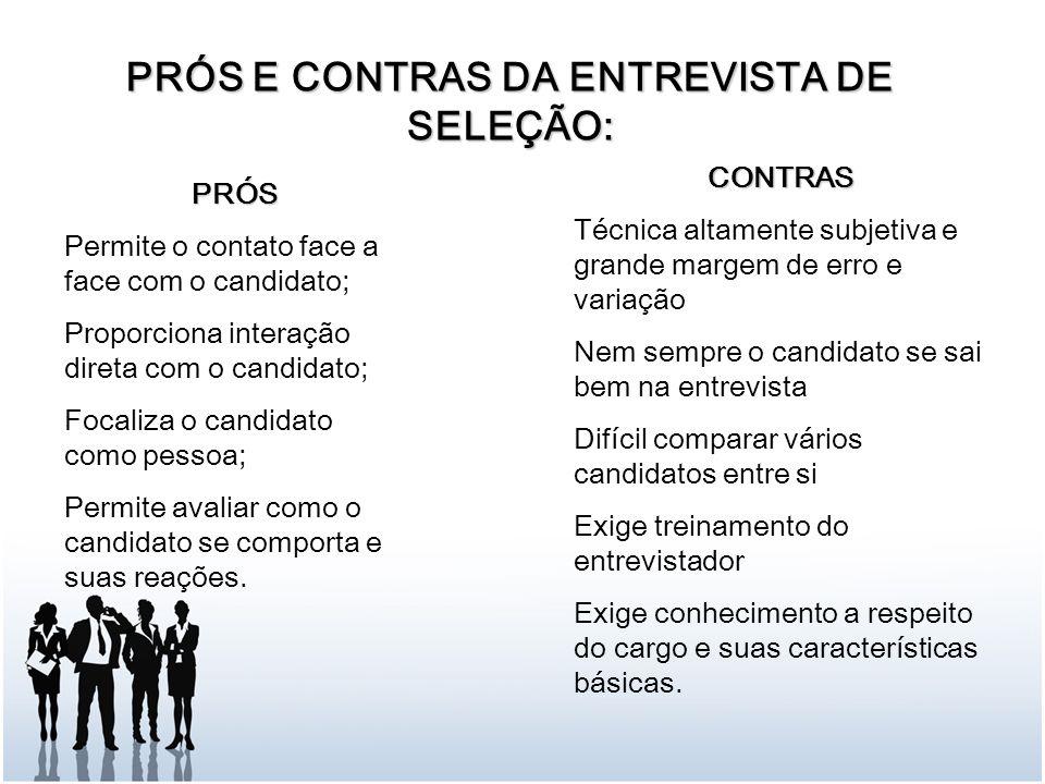 PRÓS E CONTRAS DA ENTREVISTA DE SELEÇÃO: PRÓS Permite o contato face a face com o candidato; Proporciona interação direta com o candidato; Focaliza o candidato como pessoa; Permite avaliar como o candidato se comporta e suas reações.