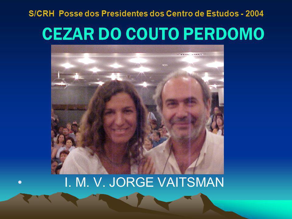 CEZAR DO COUTO PERDOMO I. M. V. JORGE VAITSMAN S/CRH Posse dos Presidentes dos Centro de Estudos - 2004