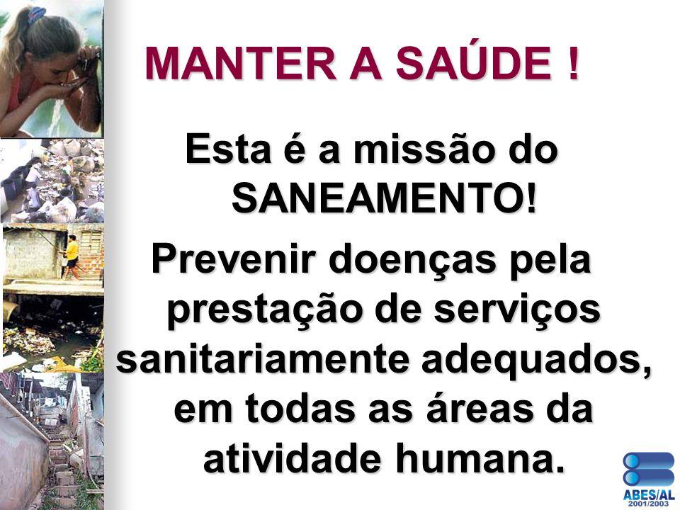 MANTER A SAÚDE ! Esta é a missão do SANEAMENTO! Prevenir doenças pela prestação de serviços sanitariamente adequados, em todas as áreas da atividade h