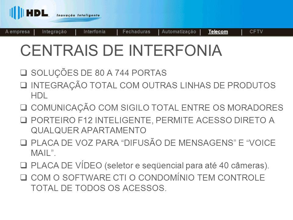 CENTRAIS DE INTERFONIA SOLUÇÕES DE 80 A 744 PORTAS INTEGRAÇÃO TOTAL COM OUTRAS LINHAS DE PRODUTOS HDL COMUNICAÇÃO COM SIGILO TOTAL ENTRE OS MORADORES PORTEIRO F12 INTELIGENTE, PERMITE ACESSO DIRETO A QUALQUER APARTAMENTO PLACA DE VOZ PARA DIFUSÃO DE MENSAGENS E VOICE MAIL.