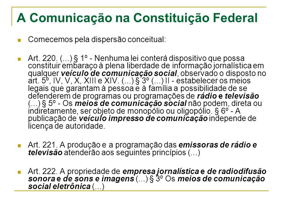A Comunicação na Constituição Federal Comecemos pela dispersão conceitual: Art. 220. (...) § 1º - Nenhuma lei conterá dispositivo que possa constituir