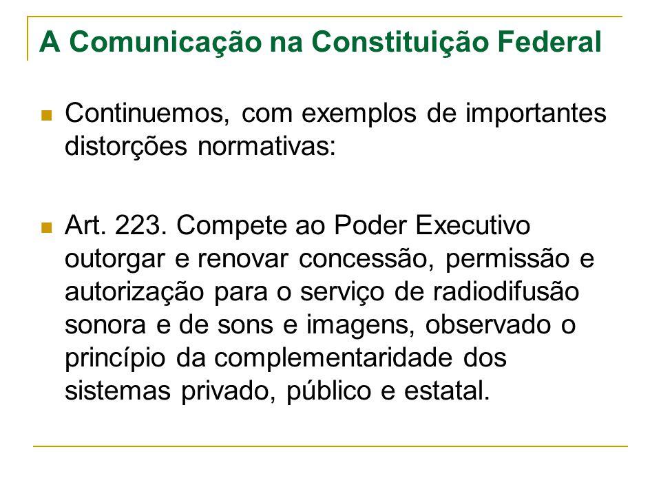 A Comunicação na Constituição Federal Continuemos, com exemplos de importantes distorções normativas: Art. 223. Compete ao Poder Executivo outorgar e