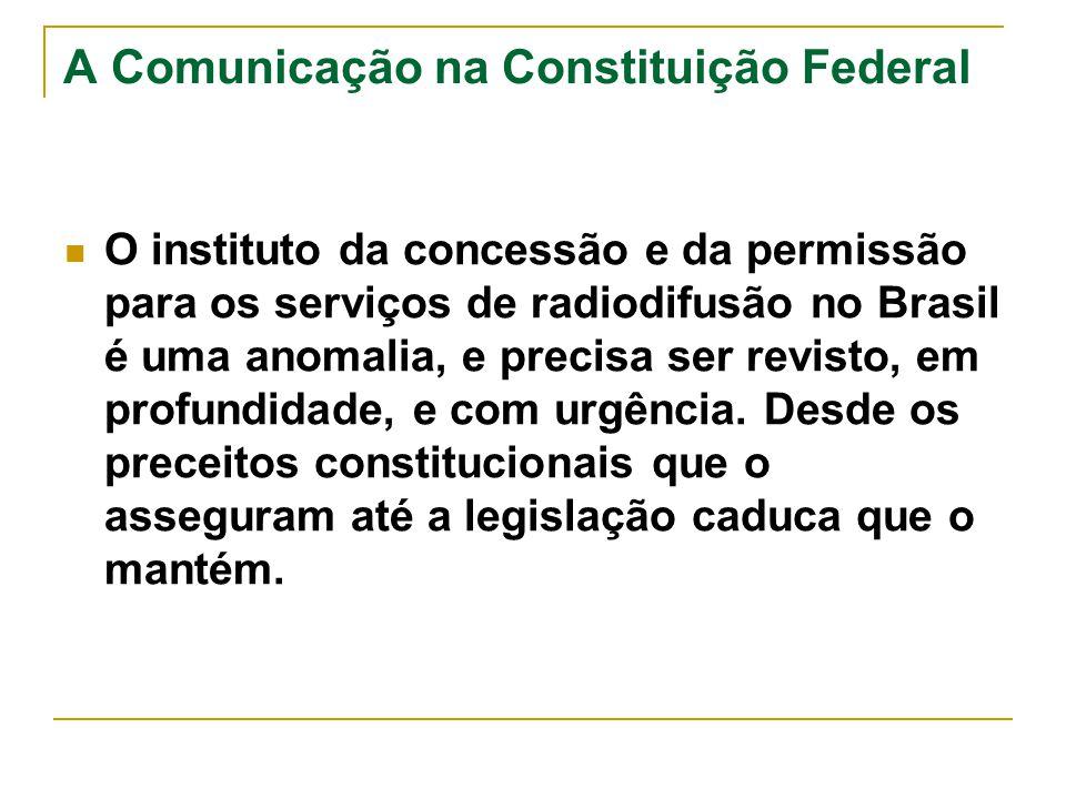 A Comunicação na Constituição Federal O instituto da concessão e da permissão para os serviços de radiodifusão no Brasil é uma anomalia, e precisa ser