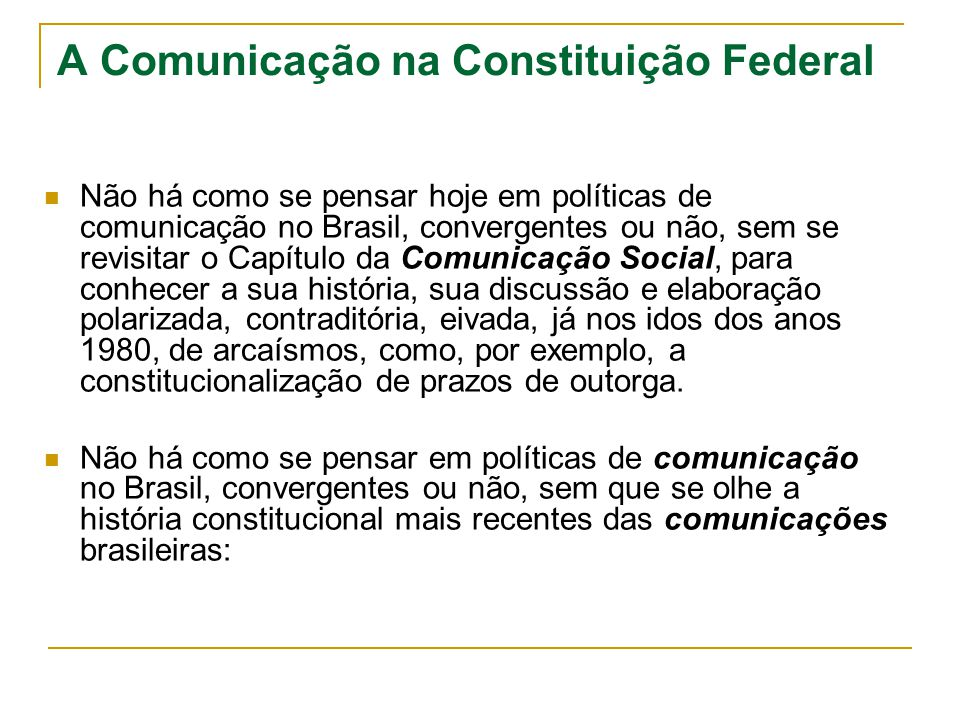 A Comunicação na Constituição Federal Não há como se pensar hoje em políticas de comunicação no Brasil, convergentes ou não, sem se revisitar o Capítu