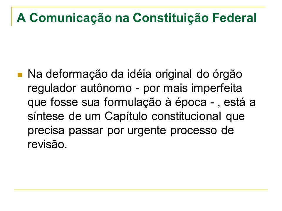 A Comunicação na Constituição Federal Na deformação da idéia original do órgão regulador autônomo - por mais imperfeita que fosse sua formulação à épo