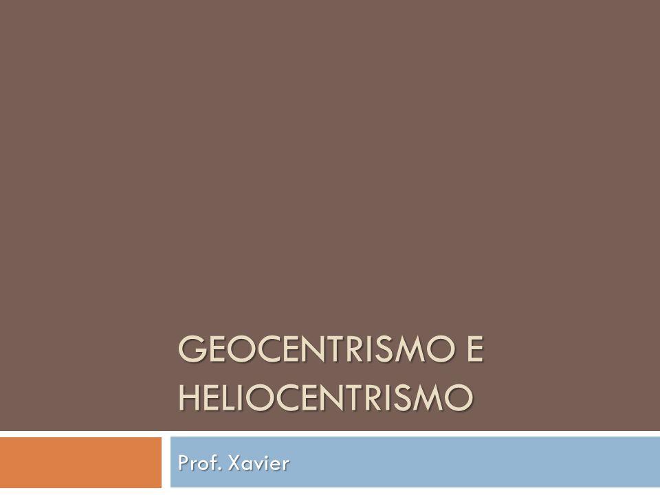 GEOCENTRISMO E HELIOCENTRISMO Prof. Xavier