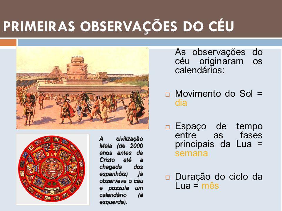 PRIMEIRAS OBSERVAÇÕES DO CÉU As observações do céu originaram os calendários: Movimento do Sol = dia Espaço de tempo entre as fases principais da Lua