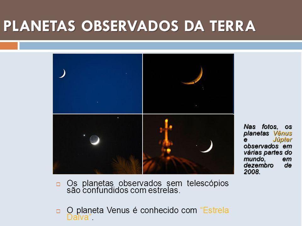 PLANETAS OBSERVADOS DA TERRA Os planetas observados sem telescópios são confundidos com estrelas. O planeta Venus é conhecido com Estrela Dalva. Nas f