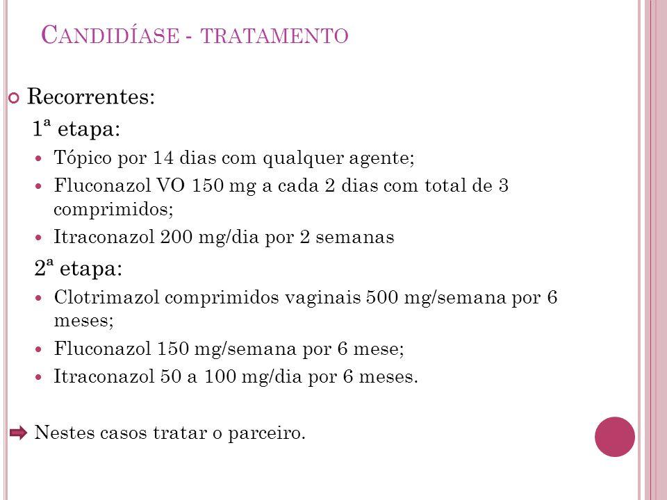 C ANDIDÍASE - TRATAMENTO Recorrentes: 1ª etapa: Tópico por 14 dias com qualquer agente; Fluconazol VO 150 mg a cada 2 dias com total de 3 comprimidos;