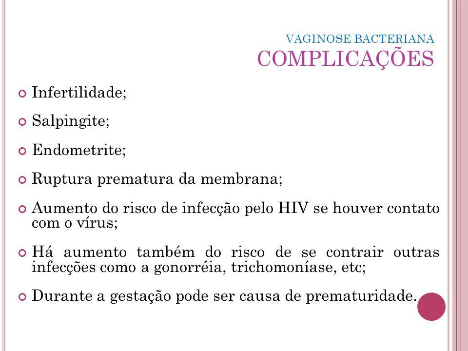 VAGINOSE BACTERIANA COMPLICAÇÕES Infertilidade; Salpingite; Endometrite; Ruptura prematura da membrana; Aumento do risco de infecção pelo HIV se houve