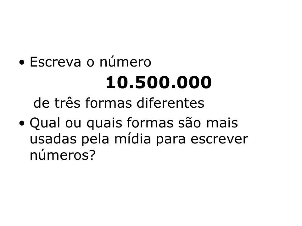 Escreva o número 10.500.000 de três formas diferentes Qual ou quais formas são mais usadas pela mídia para escrever números?