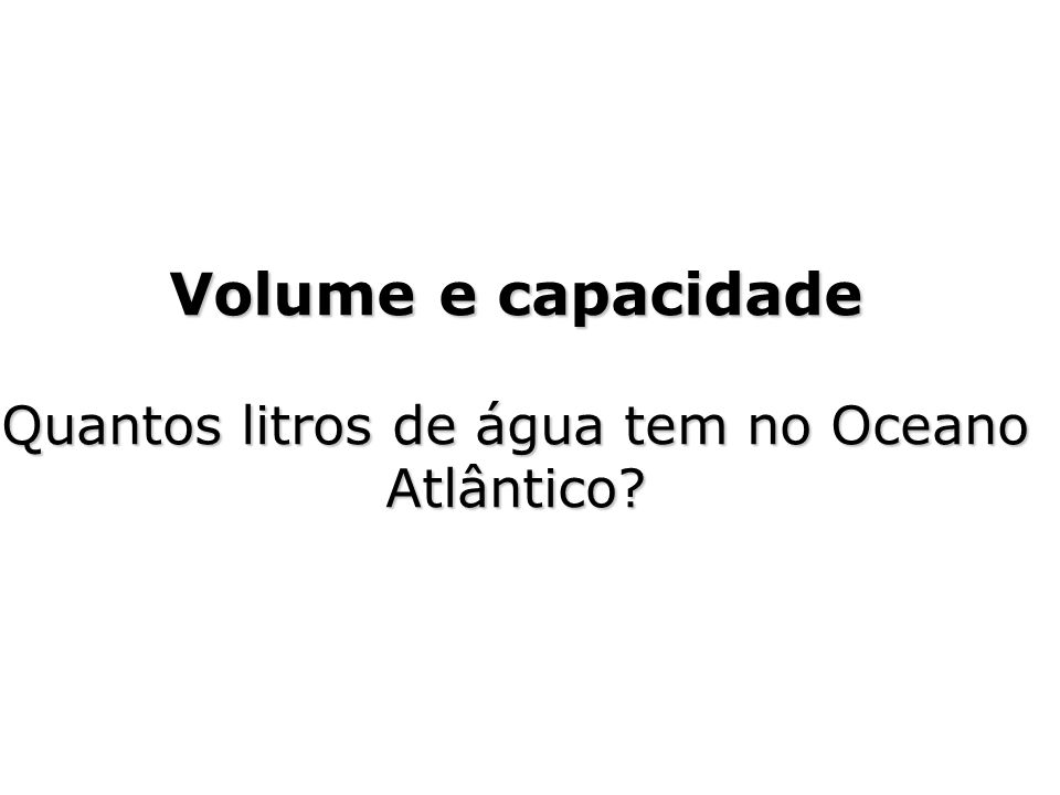Volume e capacidade Quantos litros de água tem no Oceano Atlântico?