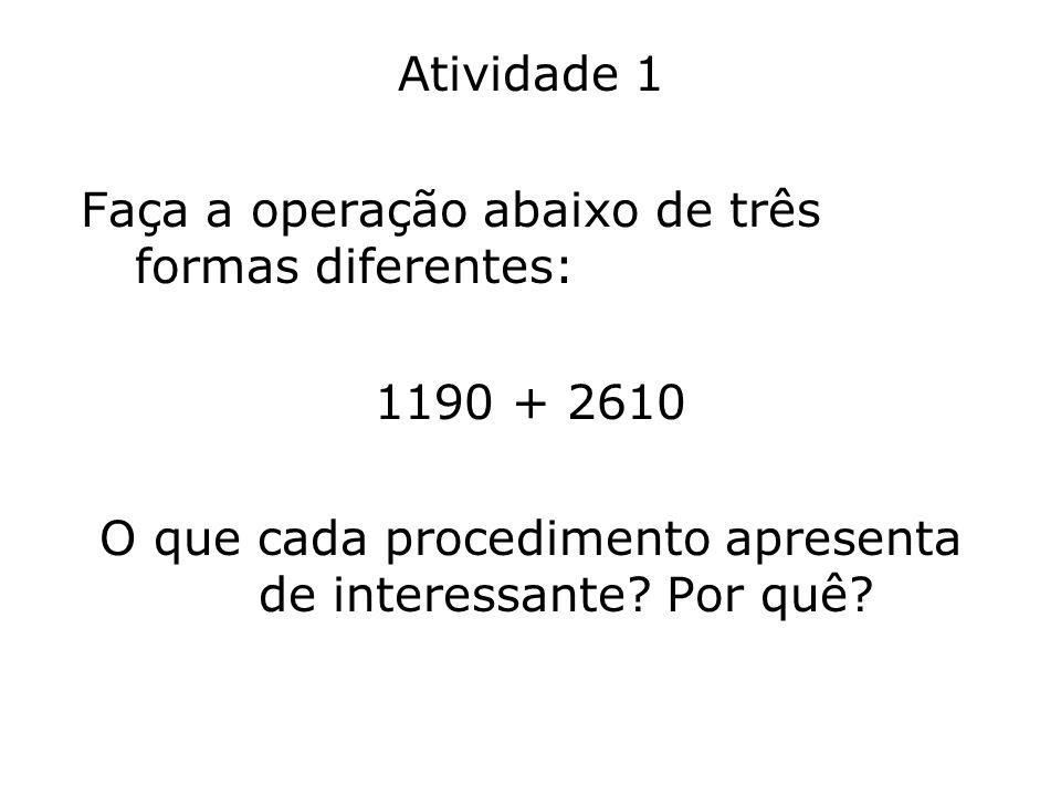 Atividade 1 Faça a operação abaixo de três formas diferentes: 1190 + 2610 O que cada procedimento apresenta de interessante? Por quê?
