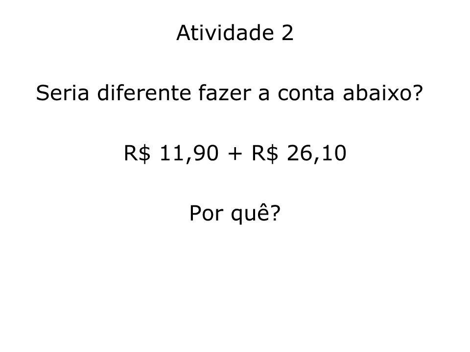 Atividade 2 Seria diferente fazer a conta abaixo? R$ 11,90 + R$ 26,10 Por quê?