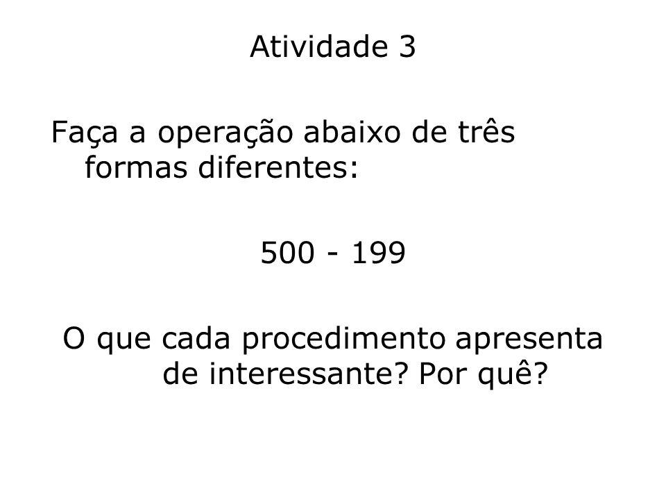 Atividade 3 Faça a operação abaixo de três formas diferentes: 500 - 199 O que cada procedimento apresenta de interessante? Por quê?