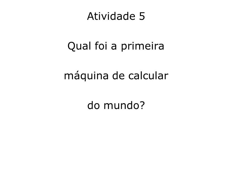Atividade 5 Qual foi a primeira máquina de calcular do mundo?