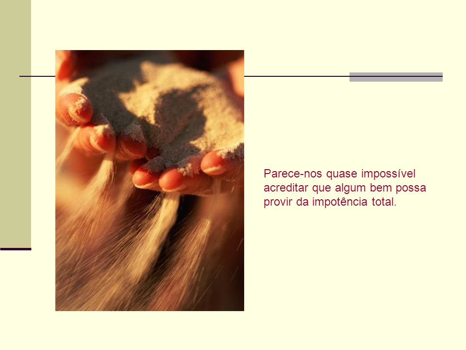 Parece-nos quase impossível acreditar que algum bem possa provir da impotência total.