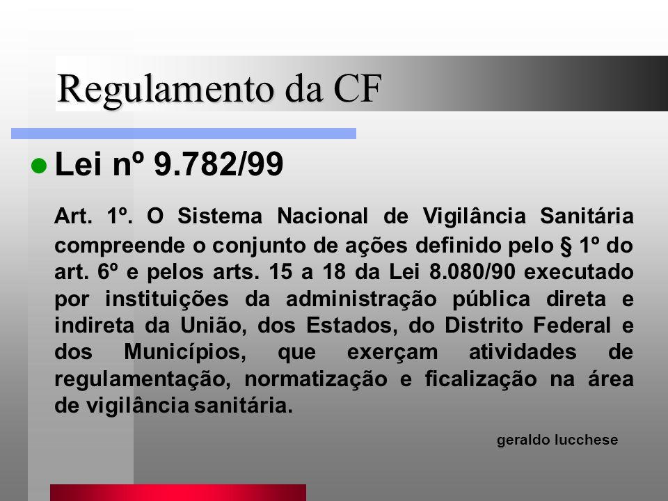 Regulamento da CF Lei nº 9.782/99 Art. 1º. O Sistema Nacional de Vigilância Sanitária compreende o conjunto de ações definido pelo § 1º do art. 6º e p