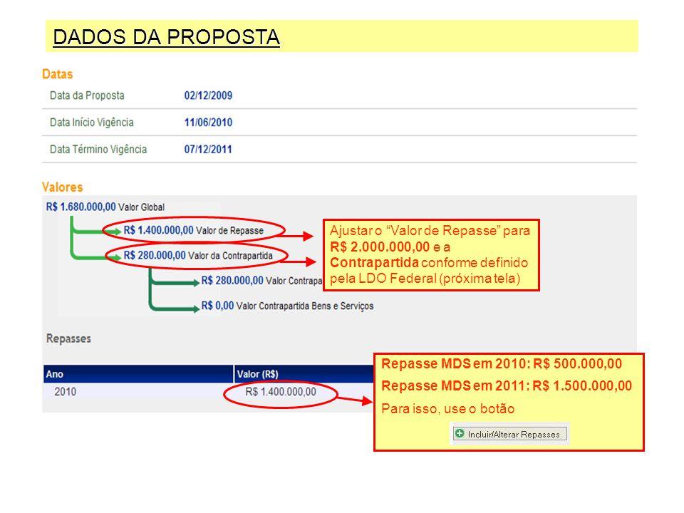 DADOS DA PROPOSTA Ajustar o Valor de Repasse para R$ 2.000.000,00 e a Contrapartida conforme definido pela LDO Federal (próxima tela) Repasse MDS em 2010: R$ 500.000,00 Repasse MDS em 2011: R$ 1.500.000,00 Para isso, use o botão