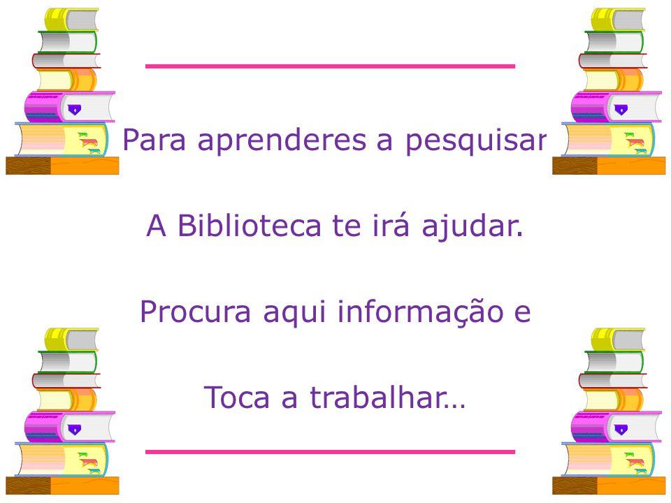 Para aprenderes a pesquisar A Biblioteca te irá ajudar. Procura aqui informação e Toca a trabalhar…
