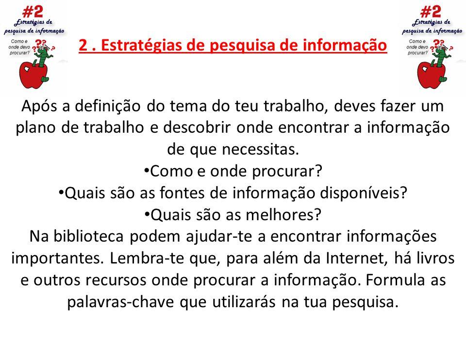 2. Estratégias de pesquisa de informação Após a definição do tema do teu trabalho, deves fazer um plano de trabalho e descobrir onde encontrar a infor