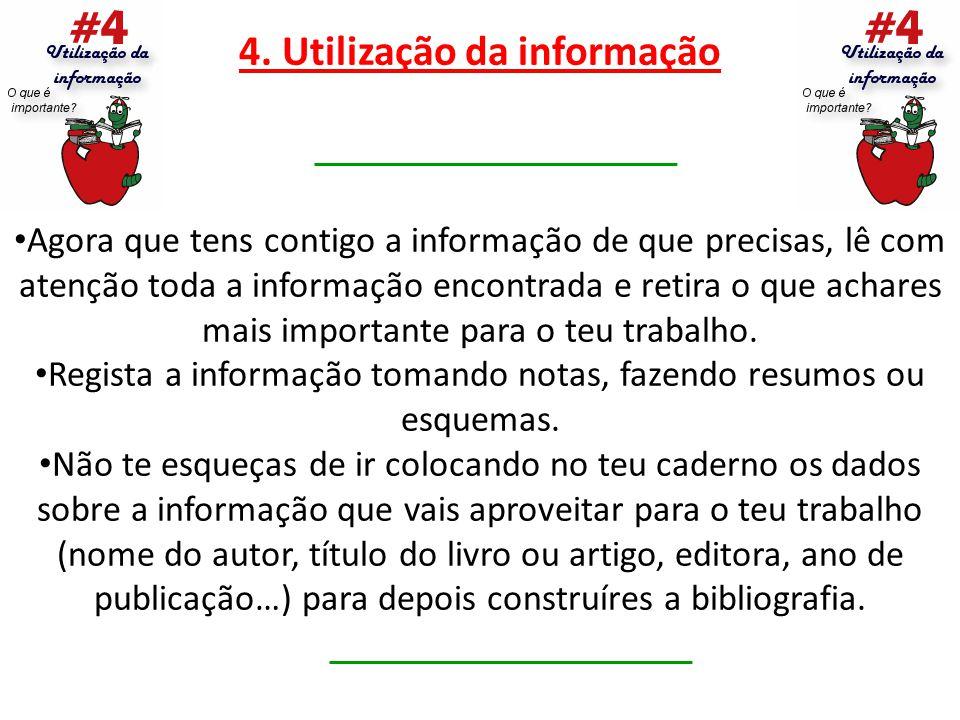 4. Utilização da informação Agora que tens contigo a informação de que precisas, lê com atenção toda a informação encontrada e retira o que achares ma