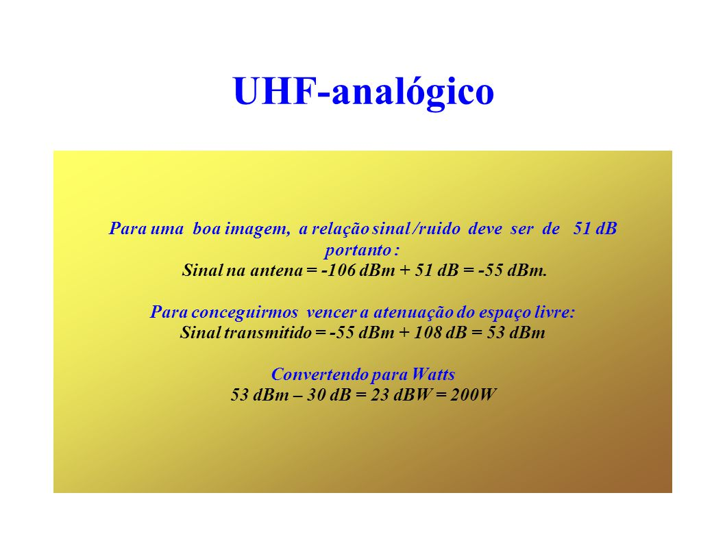 UHF-analógico Para uma boa imagem, a relação sinal /ruido deve ser de 51 dB portanto : Sinal na antena = -106 dBm + 51 dB = -55 dBm.