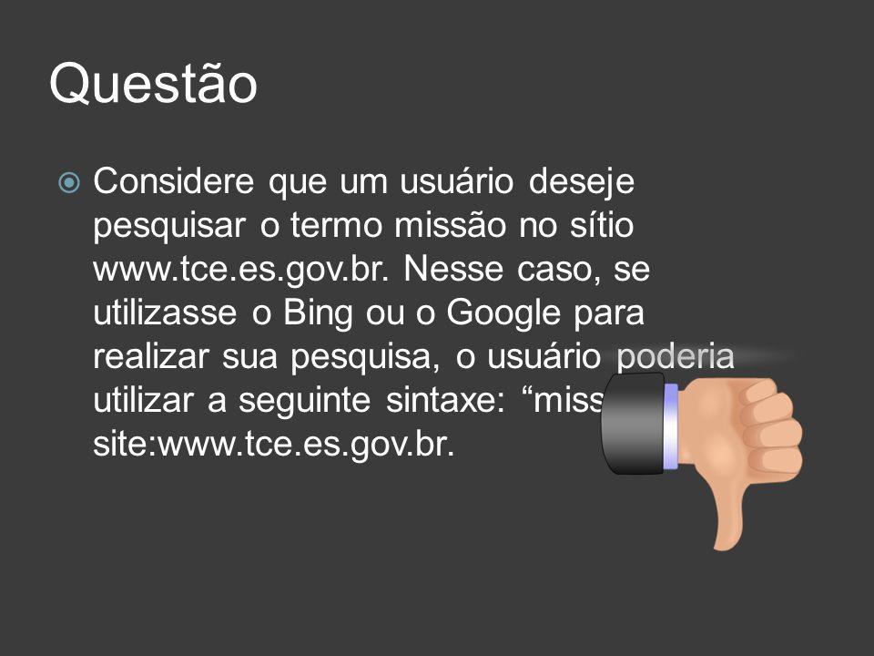 Questão Considere que um usuário deseje pesquisar o termo missão no sítio www.tce.es.gov.br. Nesse caso, se utilizasse o Bing ou o Google para realiza