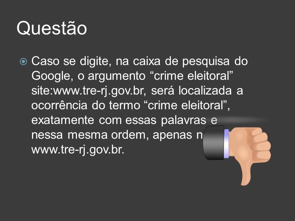 Questão Caso se digite, na caixa de pesquisa do Google, o argumento crime eleitoral site:www.tre-rj.gov.br, será localizada a ocorrência do termo crim
