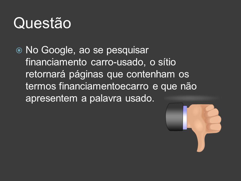 Questão No Google, ao se pesquisar financiamento carro-usado, o sítio retornará páginas que contenham os termos financiamentoecarro e que não apresent