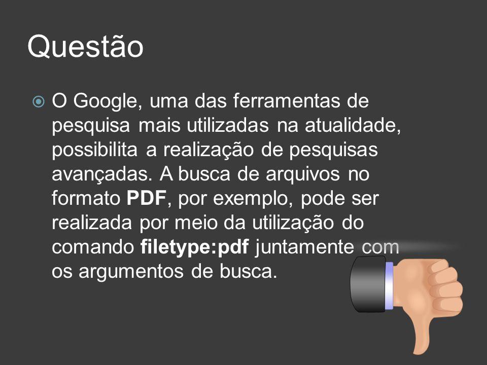 Questão O Google, uma das ferramentas de pesquisa mais utilizadas na atualidade, possibilita a realização de pesquisas avançadas. A busca de arquivos