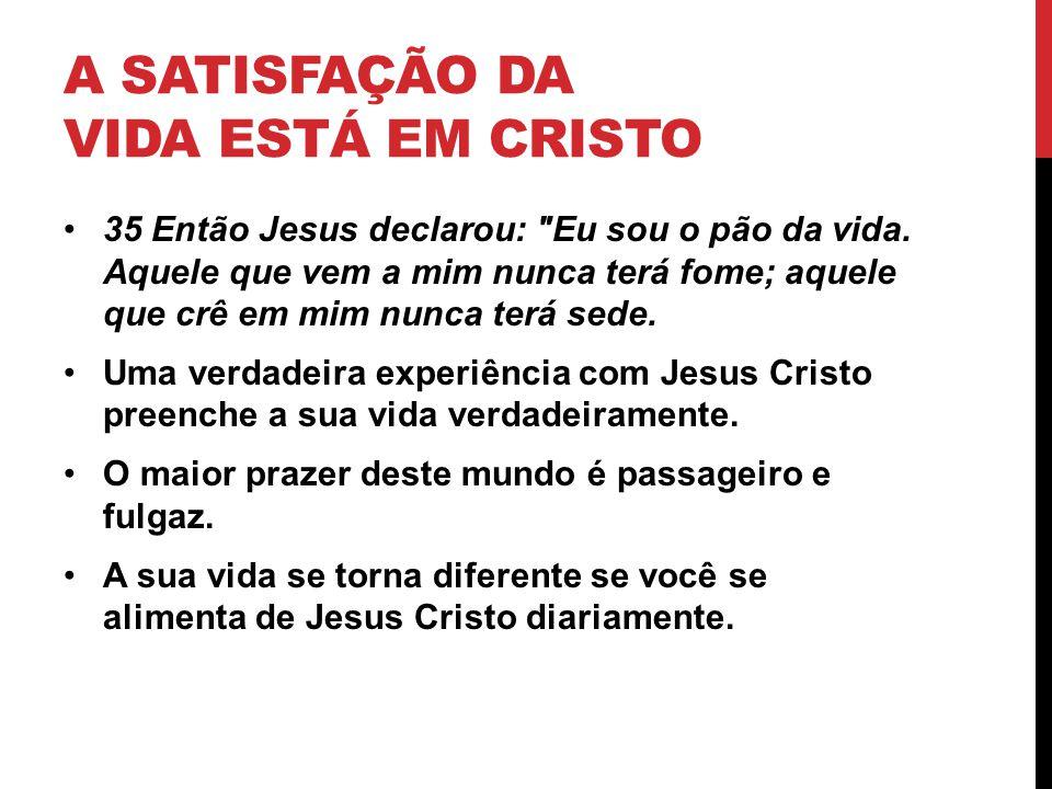 A SATISFAÇÃO DA VIDA ESTÁ EM CRISTO 35 Então Jesus declarou: